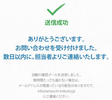 ありがとうございます。お問い合わせを受け付けました。数日以内に、担当者よりご連絡いたします。自動の確認メールを送信しました。数時間たっても届かない場合は、メールアドレスが間違っている可能性がありますので、info@amauchi-industry.jp にご連絡ください.